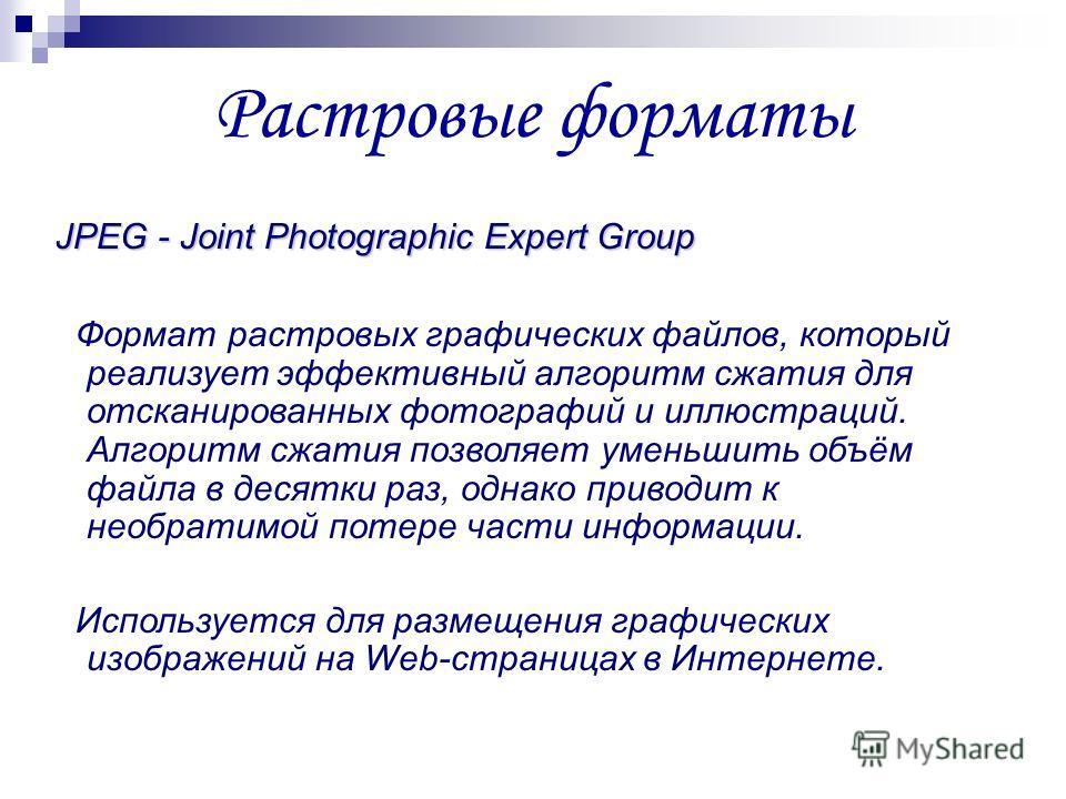 JPEG - Joint Photographic Expert Group Формат растровых графических файлов, который реализует эффективный алгоритм сжатия для отсканированных фотографий и иллюстраций. Алгоритм сжатия позволяет уменьшить объём файла в десятки раз, однако приводит к н