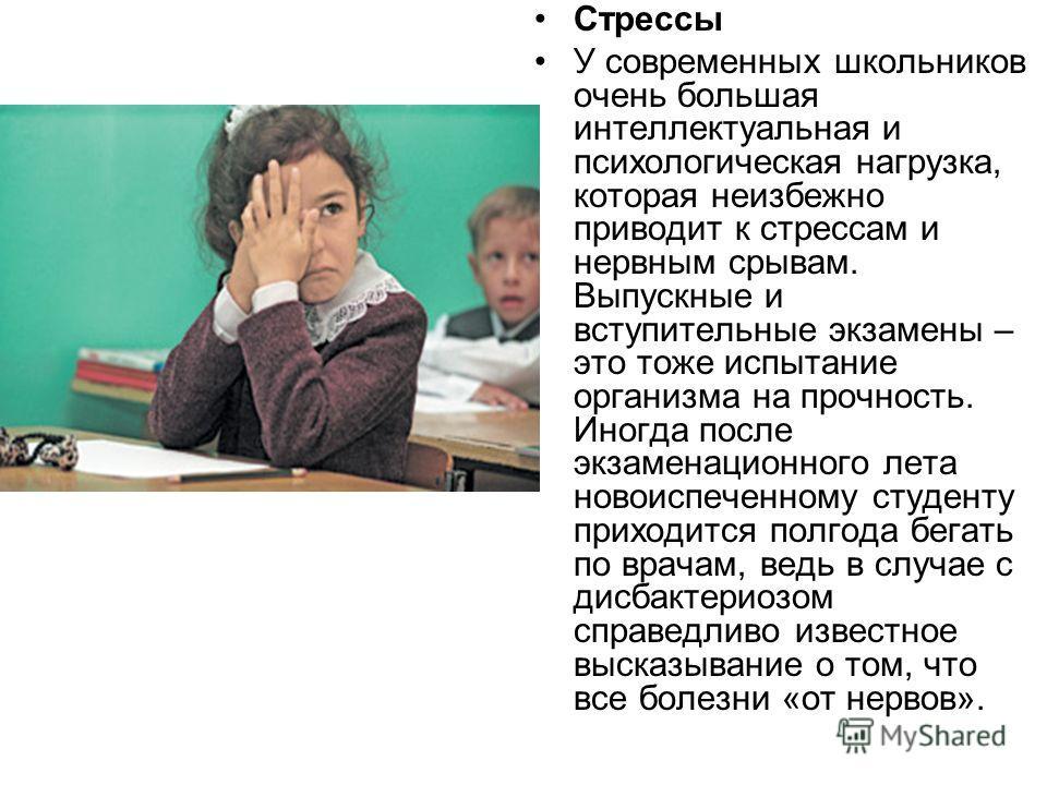 Стрессы У современных школьников очень большая интеллектуальная и психологическая нагрузка, которая неизбежно приводит к стрессам и нервным срывам. Выпускные и вступительные экзамены – это тоже испытание организма на прочность. Иногда после экзаменац