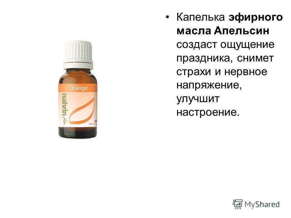 Капелька эфирного масла Апельсин создаст ощущение праздника, снимет страхи и нервное напряжение, улучшит настроение.