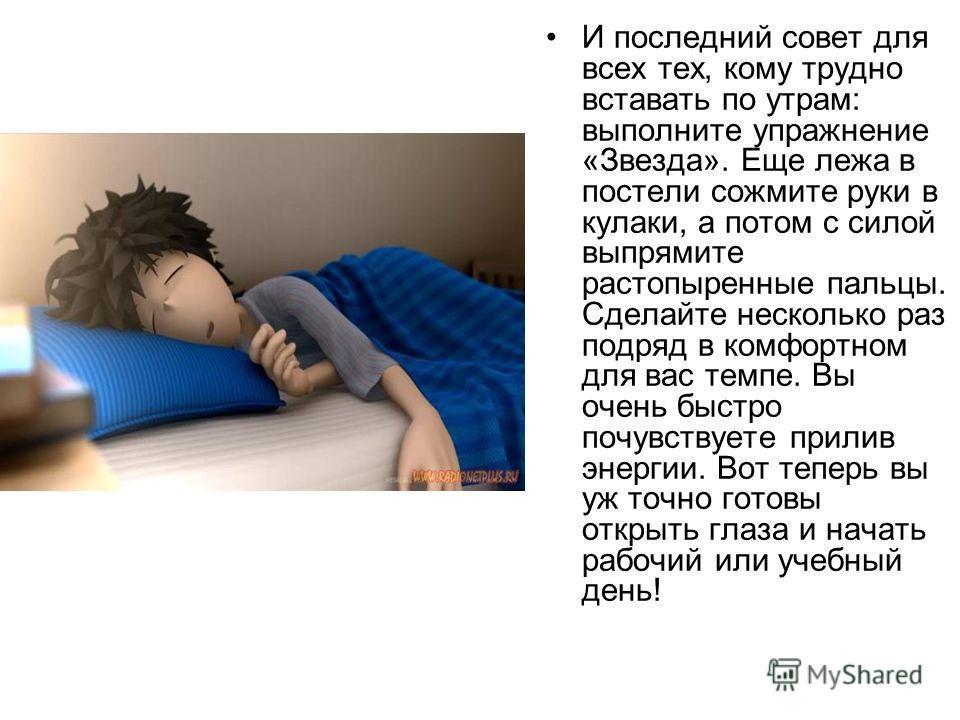И последний совет для всех тех, кому трудно вставать по утрам: выполните упражнение «Звезда». Еще лежа в постели сожмите руки в кулаки, а потом с силой выпрямите растопыренные пальцы. Сделайте несколько раз подряд в комфортном для вас темпе. Вы очень