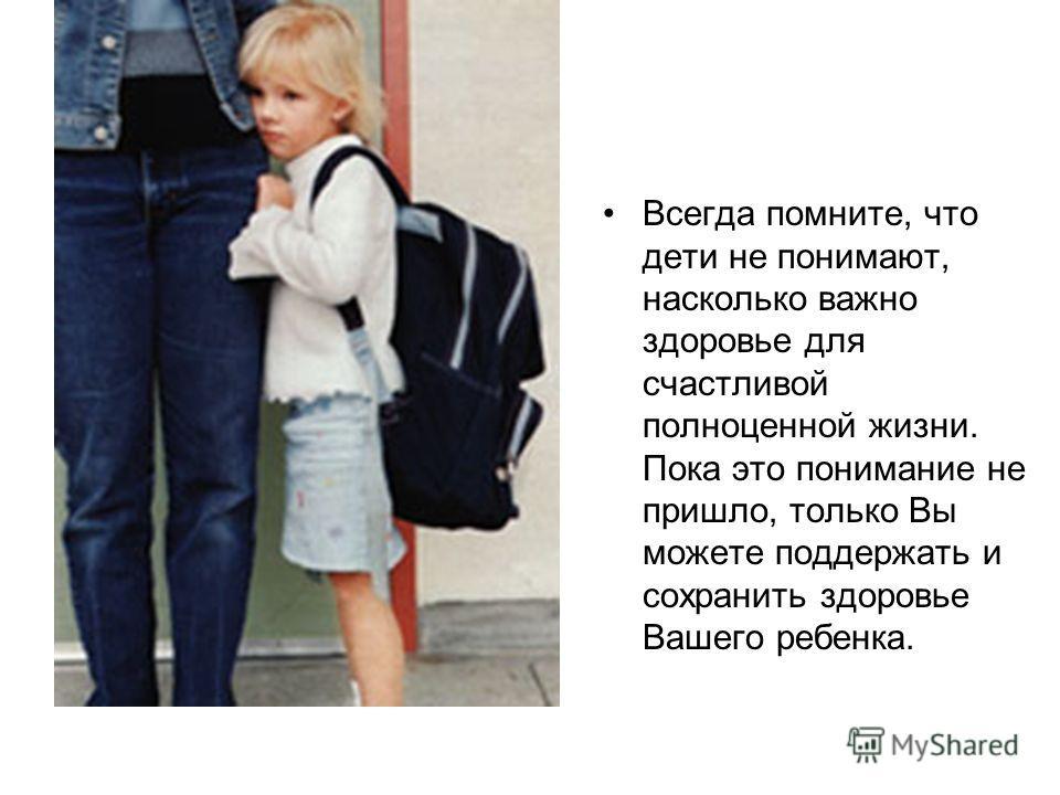 Всегда помните, что дети не понимают, насколько важно здоровье для счастливой полноценной жизни. Пока это понимание не пришло, только Вы можете поддержать и сохранить здоровье Вашего ребенка.