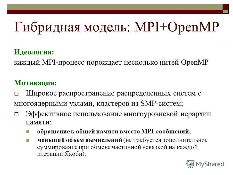 Гибридная модель: MPI+OpenMP Идеология: каждый MPI-процесс порождает несколько нитей OpenMP Мотивация: Широкое распространение распределенных систем с многоядерными узлами, кластеров из SMP-систем; Эффективное использование многоуровневой иерархии па