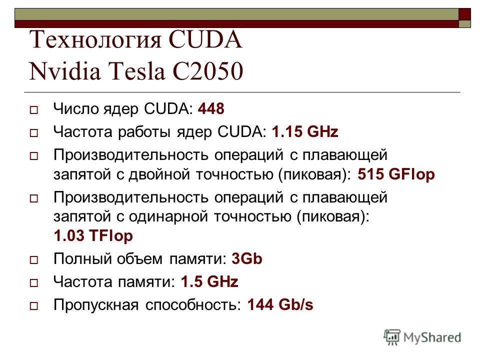 Технология CUDA Nvidia Tesla C2050 Число ядер CUDA: 448 Частота работы ядер CUDA: 1.15 GHz Производительность операций с плавающей запятой с двойной точностью (пиковая): 515 GFlop Производительность операций с плавающей запятой с одинарной точностью