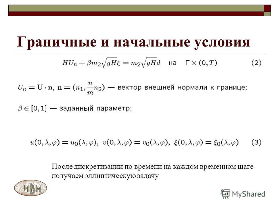 После дискретизации по времени на каждом временном шаге получаем эллиптическую задачу Граничные и начальные условия