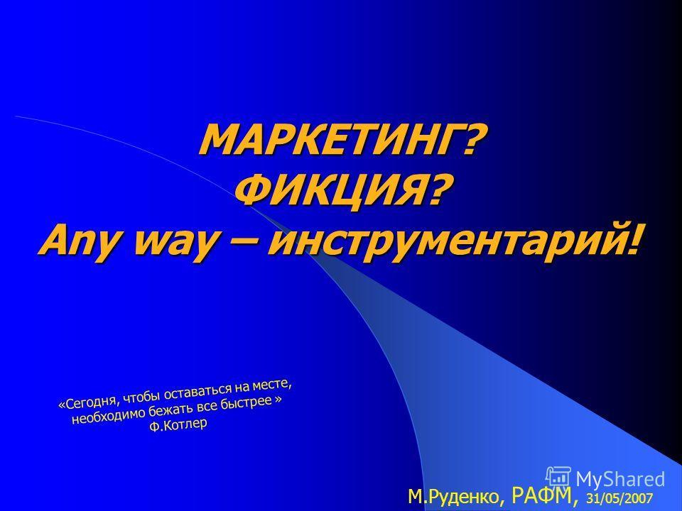 МАРКЕТИНГ? ФИКЦИЯ? Any way – инструментарий! М.Руденко, РАФМ, 31/05/2007 «Сегодня, чтобы оставаться на месте, необходимо бежать все быстрее » Ф.Котлер