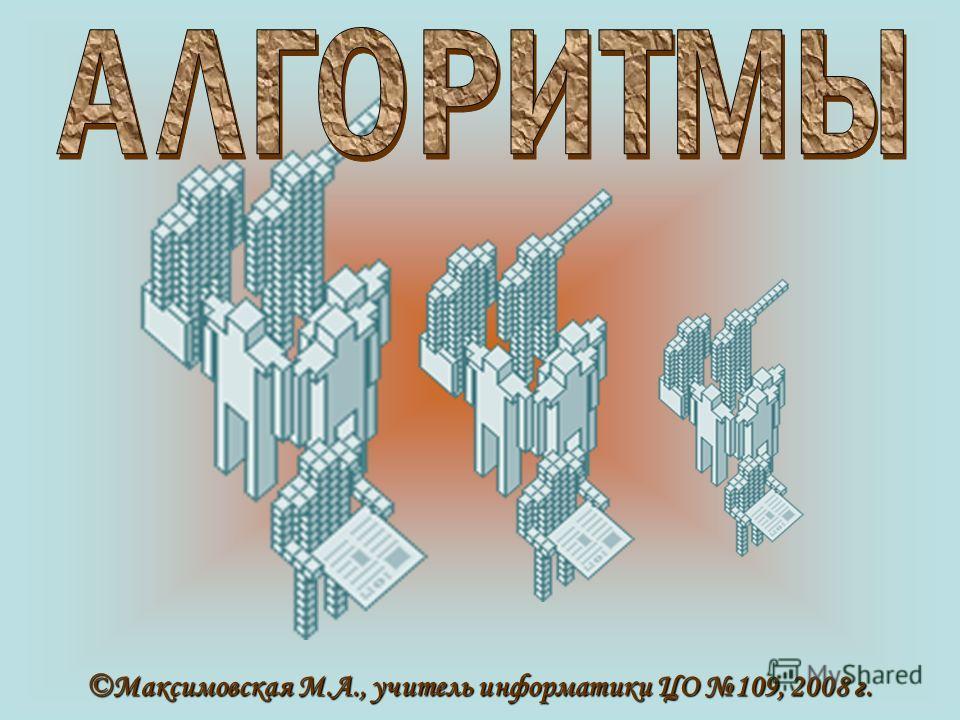 ©Максимовская М.А., учитель информатики ЦО 109, 2008 г.