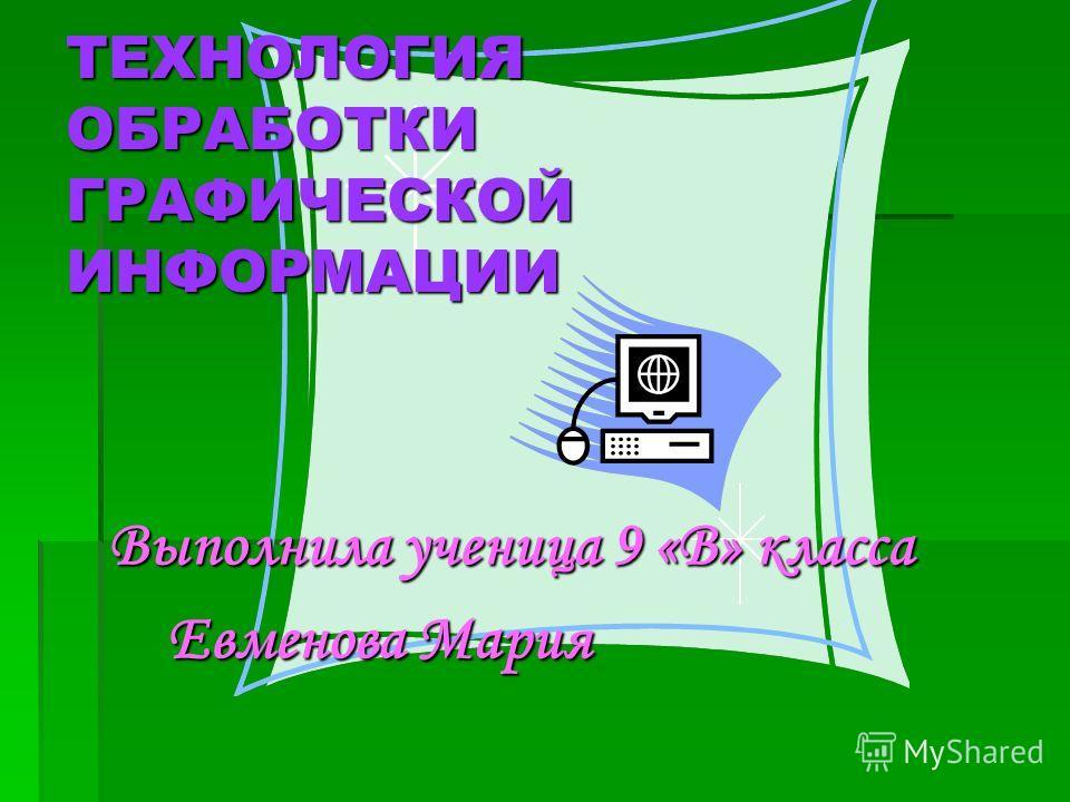 ТЕХНОЛОГИЯ ОБРАБОТКИ ГРАФИЧЕСКОЙ ИНФОРМАЦИИ Выполнила ученица 9 «В» класса Евменова Мария