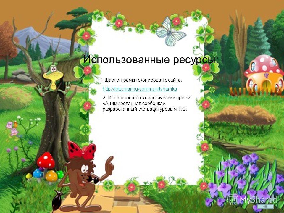 Использованные ресурсы: 1.Шаблон рамки скопирован с сайта: http://foto.mail.ru/community/ramka 2. Использован технологический приём «Анимированная сорбонка» разработанный Аствацатуровым Г.О.