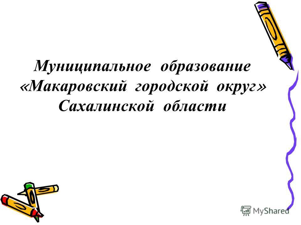 Муниципальное образование « Макаровский городской округ » Сахалинской области