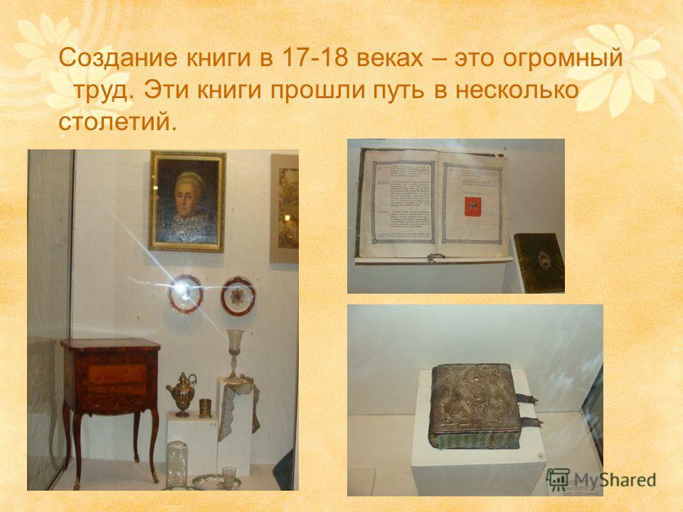 Создание книги в 17-18 веках – это огромный труд. Эти книги прошли путь в несколько столетий.