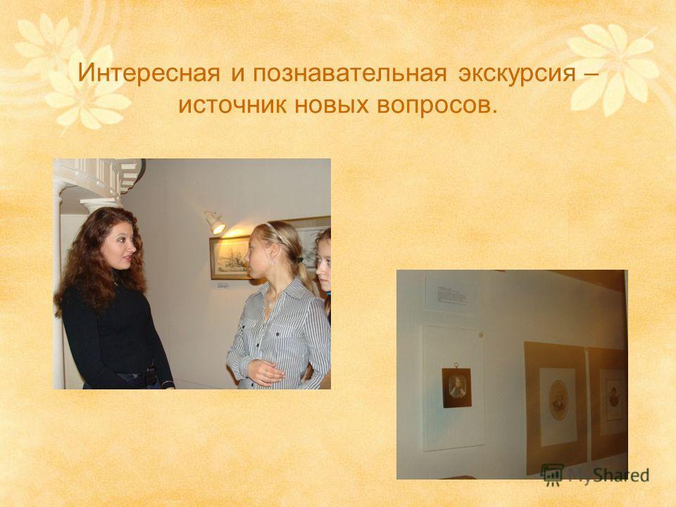 Интересная и познавательная экскурсия – источник новых вопросов.