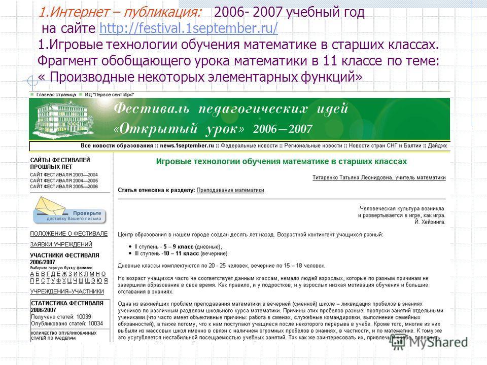 1.Интернет – публикация: 2006- 2007 учебный год на сайте http://festival.1september.ru/ 1.Игровые технологии обучения математике в старших классах. Фрагмент обобщающего урока математики в 11 классе по теме: « Производные некоторых элементарных функци