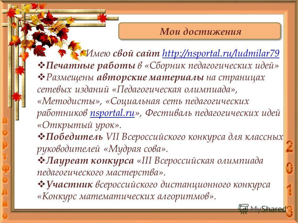 Мои достижения Имею свой сайт http://nsportal.ru/ludmilar79 http://nsportal.ru/ludmilar79 Печатные работы в «Сборник педагогических идей» Размещены авторские материалы на страницах сетевых изданий «Педагогическая олимпиада», «Методисты», «Социальная