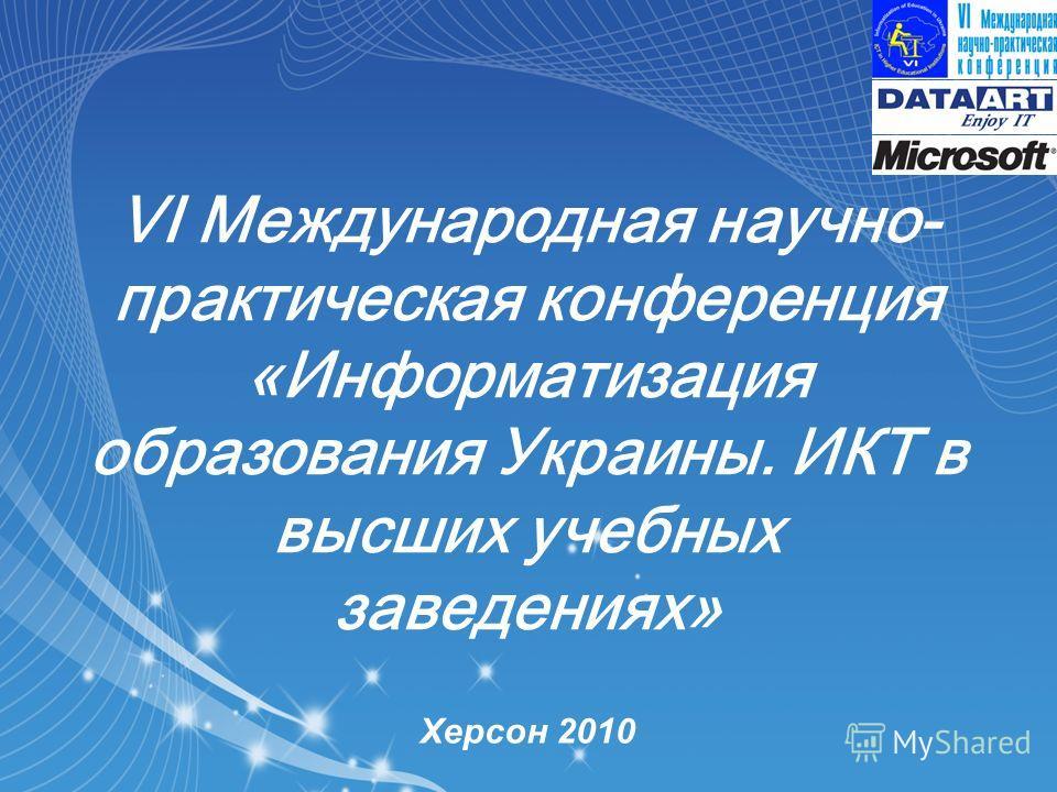 VI Международная научно- практическая конференция «Информатизация образования Украины. ИКТ в высших учебных заведениях» Херсон 2010