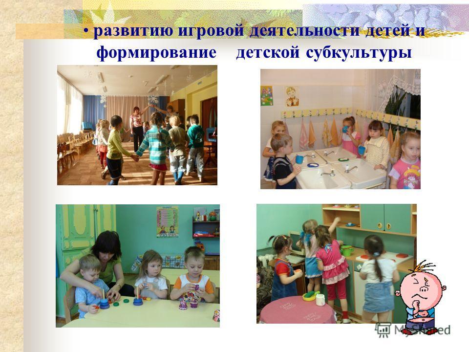 развитию игровой деятельности детей и формирование детской субкультуры