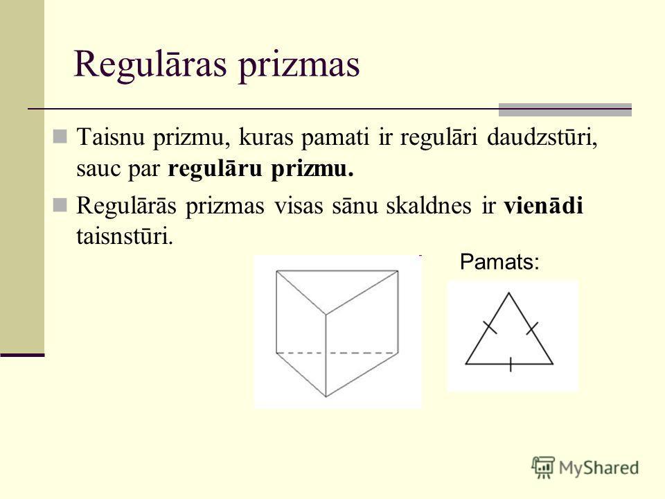 Regulāras prizmas Taisnu prizmu, kuras pamati ir regulāri daudzstūri, sauc par regulāru prizmu. Regulārās prizmas visas sānu skaldnes ir vienādi taisnstūri. Pamats: