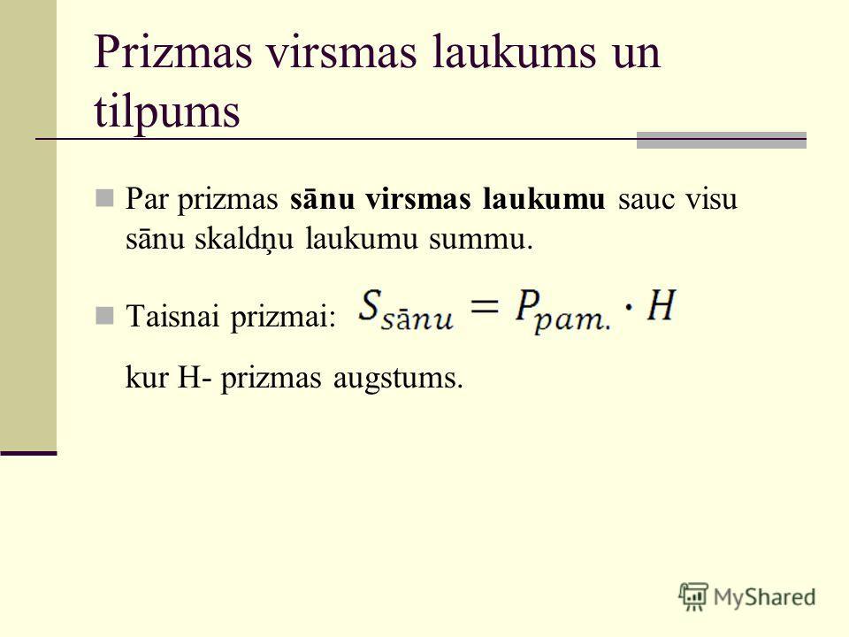 Prizmas virsmas laukums un tilpums Par prizmas sānu virsmas laukumu sauc visu sānu skaldņu laukumu summu. Taisnai prizmai: kur H- prizmas augstums.