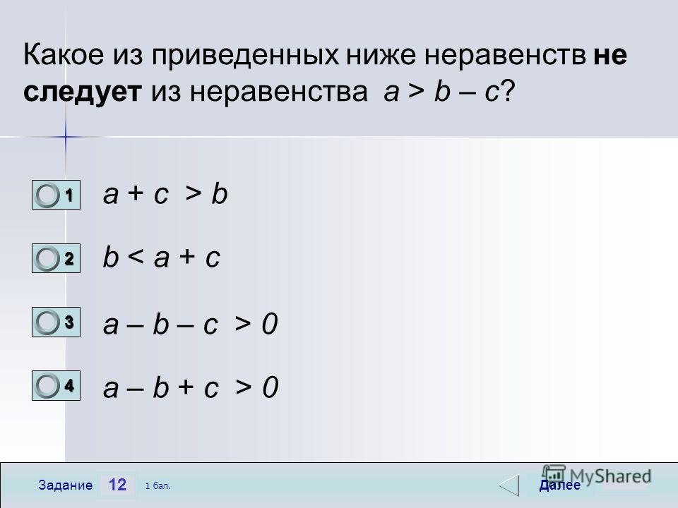 12 Задание Какое из приведенных ниже неравенств не следует из неравенства a > b – c? a + c > b b < a + c a – b – c > 0 а – b + c > 0 Далее 1 бал. 1111 0 2222 0 3333 0 4444 0