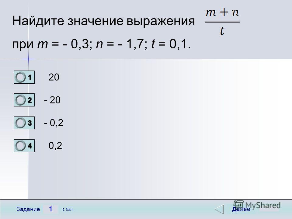 1 Задание Найдите значение выражения при m = - 0,3; n = - 1,7; t = 0,1. 20 - 20 - 0,2 0,2 Далее 1 бал. 1111 0 2222 0 3333 0 4444 0