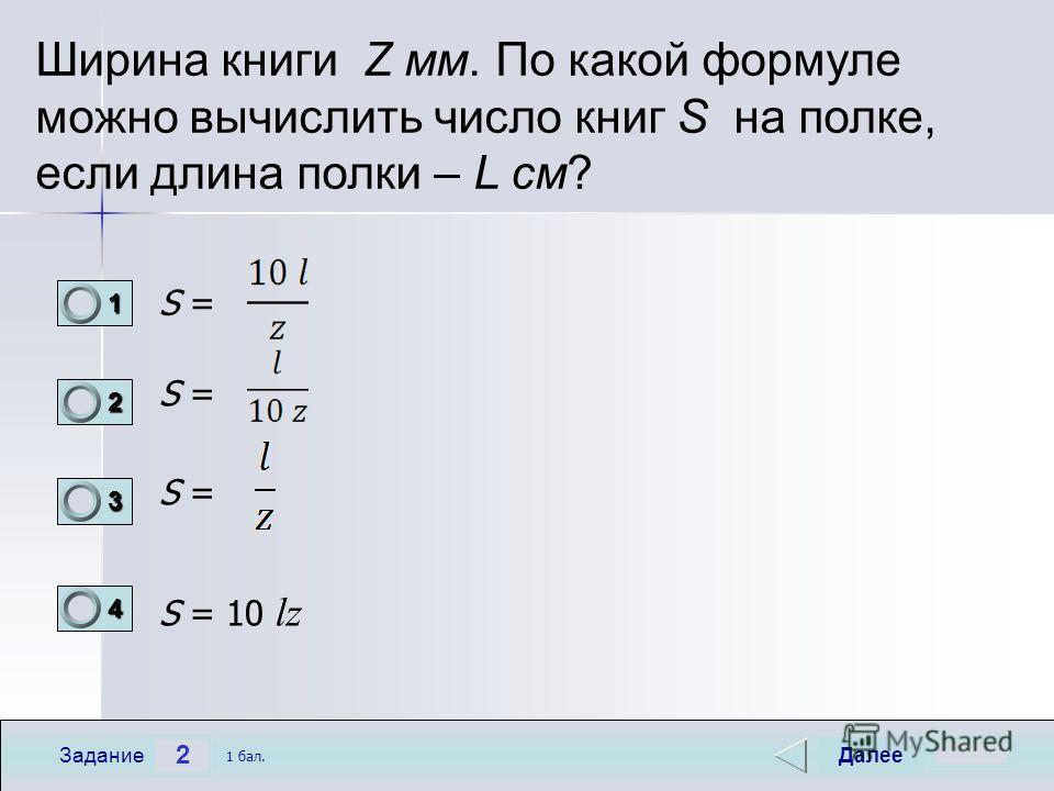 2 Задание Ширина книги Z мм. По какой формуле можно вычислить число книг S на полке, если длина полки – L см? S = S = 10 lz Далее 1 бал. 1111 0 2222 0 3333 0 4444 0