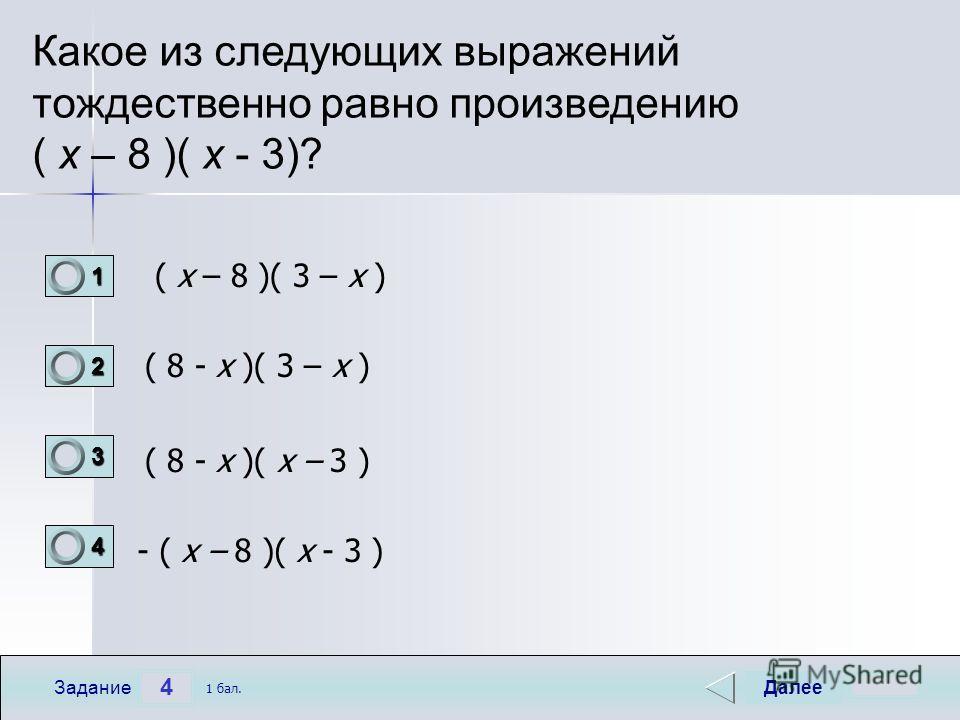 4 Задание Какое из следующих выражений тождественно равно произведению ( x – 8 )( х - 3)? ( x – 8 )( 3 – х ) ( 8 - x )( 3 – х ) ( 8 - x )( х – 3 ) - ( x – 8 )( х - 3 ) Далее 1 бал. 1111 0 2222 0 3333 0 4444 0