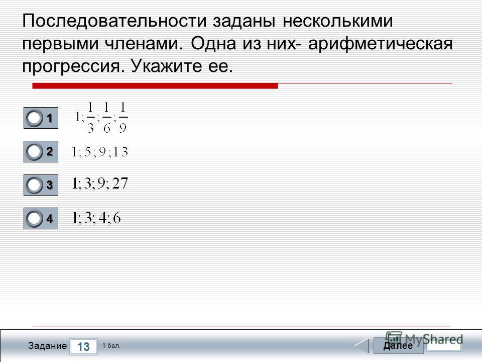 Далее 13 Задание 1 бал. 1111 2222 3333 4444 Последовательности заданы несколькими первыми членами. Одна из них- арифметическая прогрессия. Укажите ее.