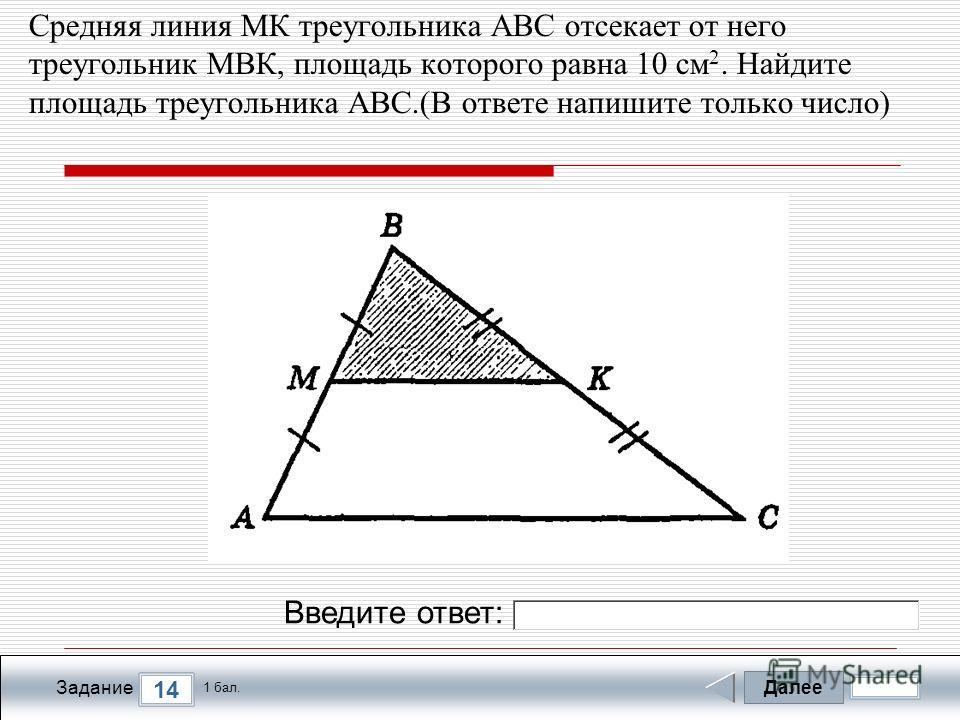Далее 14 Задание 1 бал. Введите ответ: Средняя линия МК треугольника АВС отсекает от него треугольник МВК, площадь которого равна 10 см 2. Найдите площадь треугольника АВС.(В ответе напишите только число)