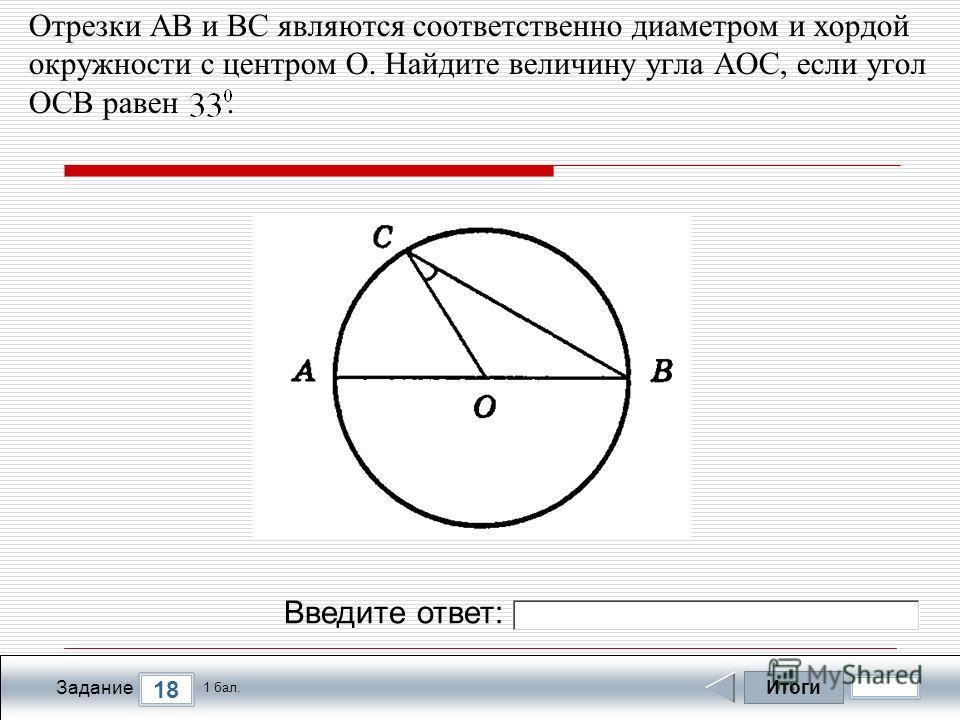 Итоги 18 Задание 1 бал. Введите ответ: Отрезки АВ и ВС являются соответственно диаметром и хордой окружности с центром О. Найдите величину угла АОС, если угол ОСВ равен.