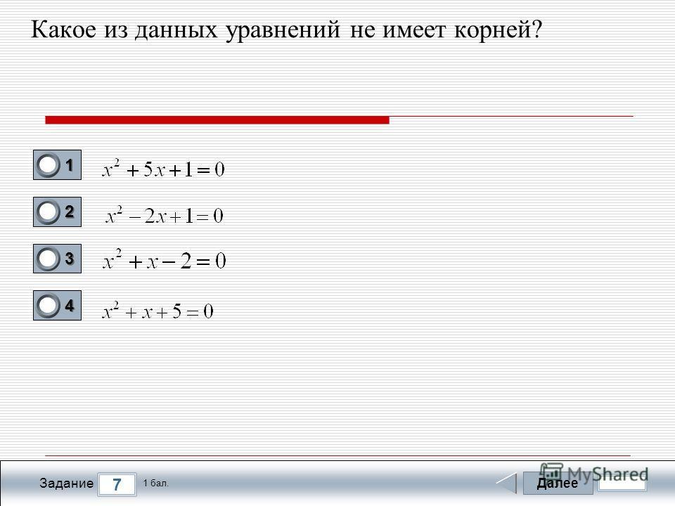 Далее 7 Задание 1 бал. 1111 2222 3333 4444 Какое из данных уравнений не имеет корней?