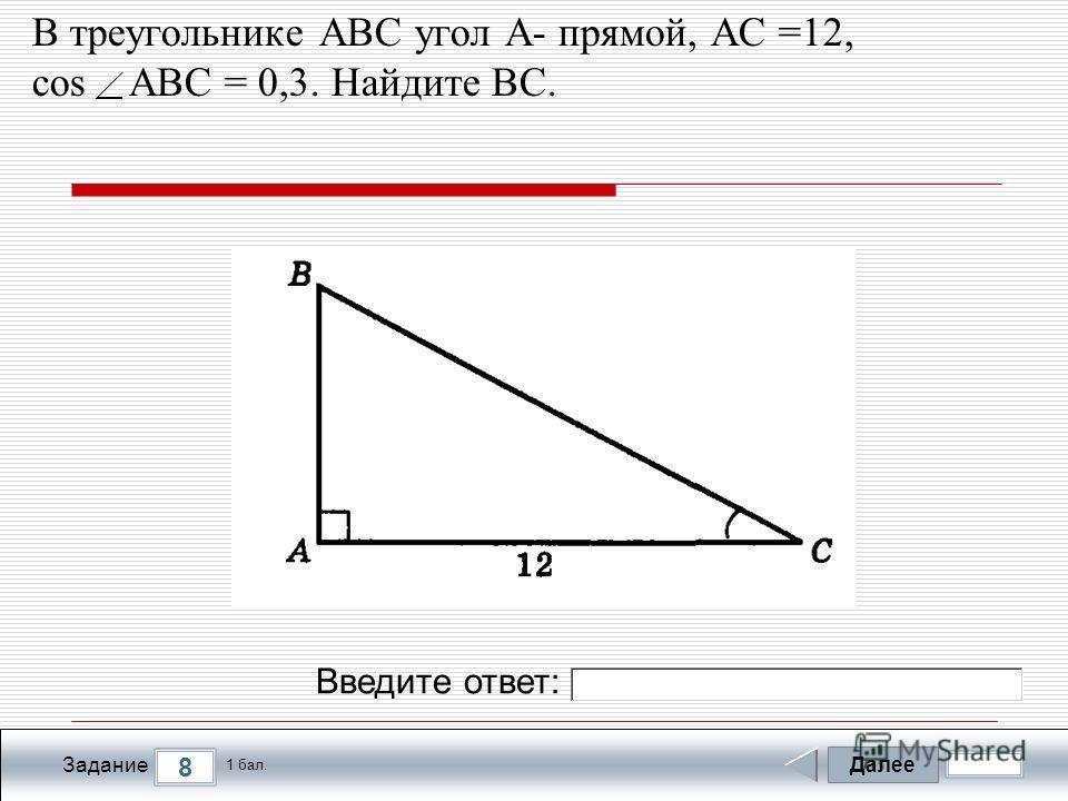 Далее 8 Задание 1 бал. Введите ответ: В треугольнике АВС угол А- прямой, АС =12, cos АВС = 0,3. Найдите ВС.