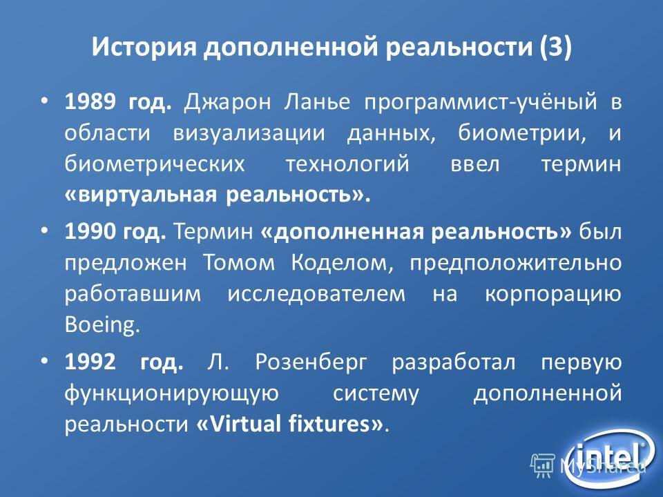 История дополненной реальности (3) 1989 год. Джарон Ланье программист-учёный в области визуализации данных, биометрии, и биометрических технологий ввел термин «виртуальная реальность». 1990 год. Термин «дополненная реальность» был предложен Томом Код