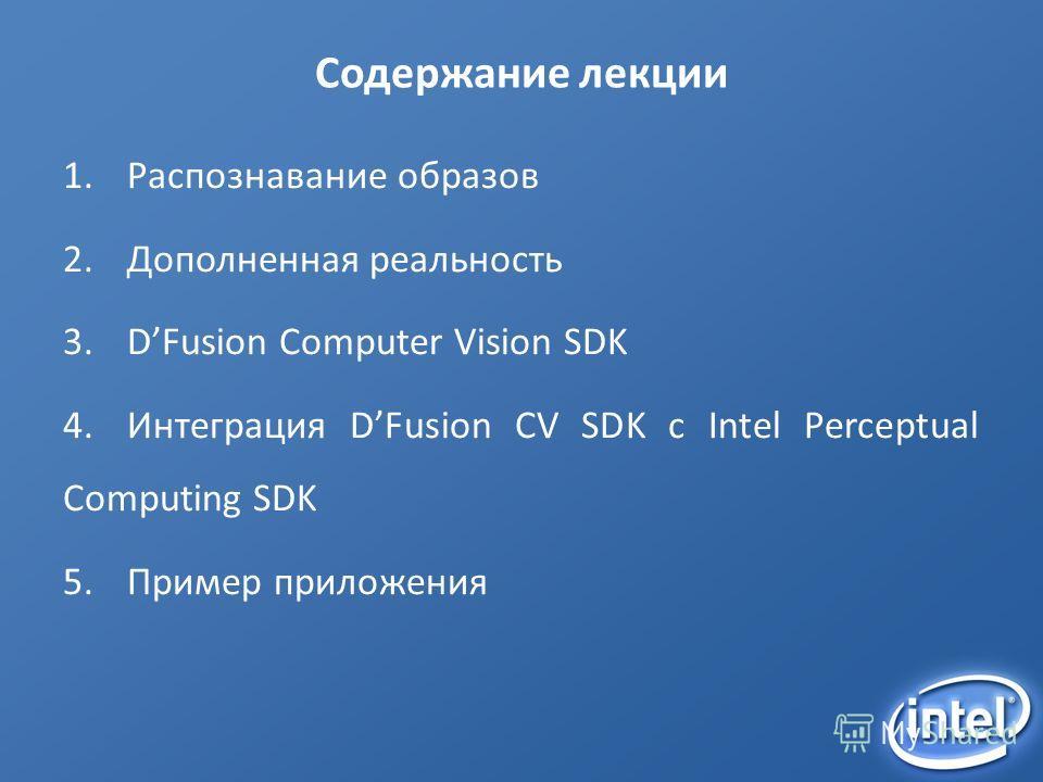 Содержание лекции 1.Распознавание образов 2.Дополненная реальность 3.DFusion Computer Vision SDK 4.Интеграция DFusion CV SDK с Intel Perceptual Computing SDK 5.Пример приложения