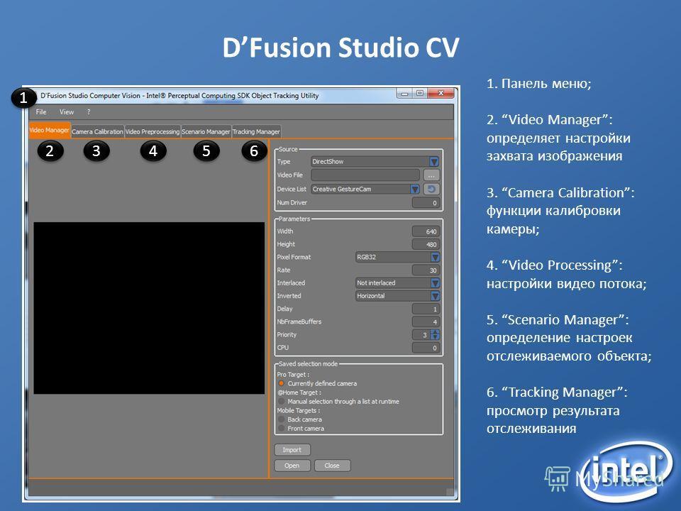 DFusion Studio CV 1 23456 1. Панель меню; 2. Video Manager: определяет настройки захвата изображения 3. Camera Calibration: функции калибровки камеры; 4. Video Processing: настройки видео потока; 5. Scenario Manager: определение настроек отслеживаемо