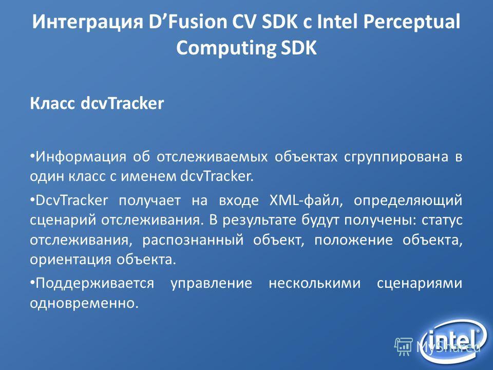 Интеграция DFusion CV SDK с Intel Perceptual Computing SDK Класс dcvTracker Информация об отслеживаемых объектах сгруппирована в один класс с именем dcvTracker. DcvTracker получает на входе XML-файл, определяющий сценарий отслеживания. В результате б