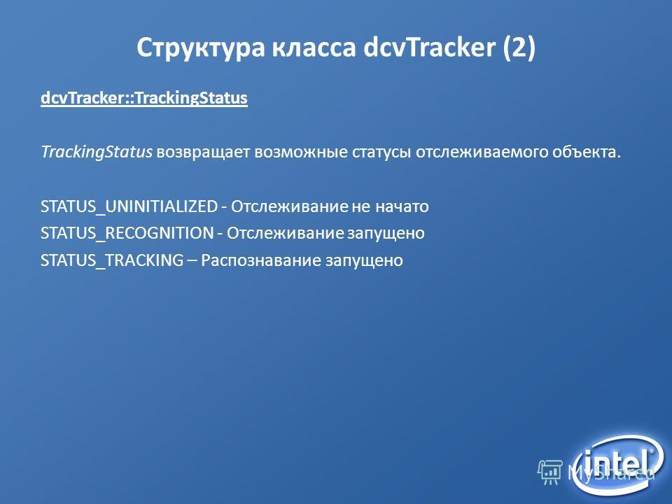 Структура класса dcvTracker (2) dcvTracker::TrackingStatus TrackingStatus возвращает возможные статусы отслеживаемого объекта. STATUS_UNINITIALIZED - Отслеживание не начато STATUS_RECOGNITION - Отслеживание запущено STATUS_TRACKING – Распознавание за