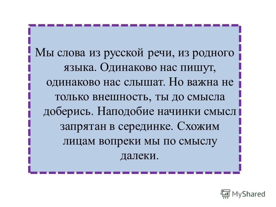 Мы слова из русской речи, из родного языка. Одинаково нас пишут, одинаково нас слышат. Но важна не только внешность, ты до смысла доберись. Наподобие начинки смысл запрятан в серединке. Схожим лицам вопреки мы по смыслу далеки.