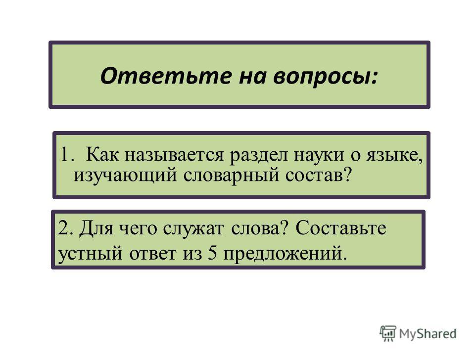 Ответьте на вопросы: 1. Как называется раздел науки о языке, изучающий словарный состав? 2. Для чего служат слова? Составьте устный ответ из 5 предложений.