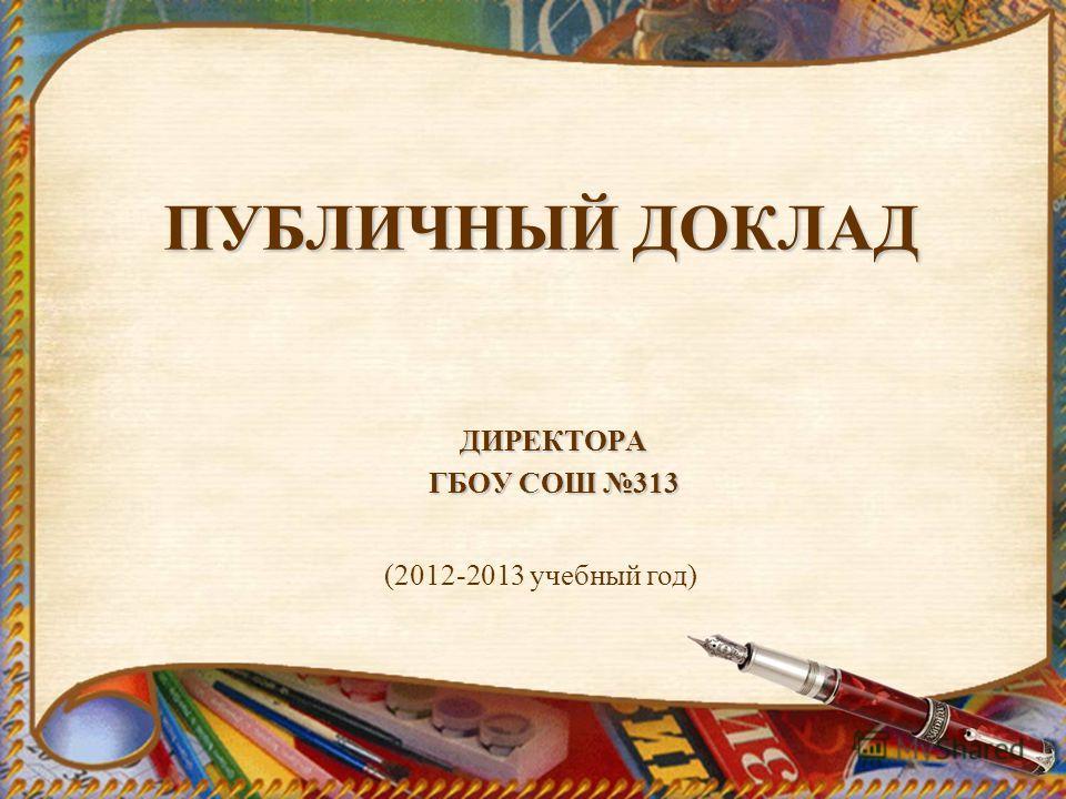 ПУБЛИЧНЫЙ ДОКЛАД ДИРЕКТОРА ГБОУ СОШ 313 (2012-2013 учебный год)