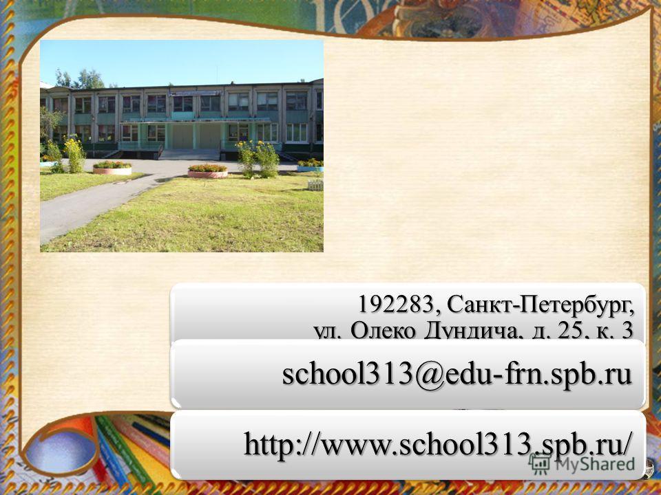 192283, Санкт-Петербург, ул. Олеко Дундича, д. 25, к. 3 school313@edu-frn.spb.ru school313@edu-frn.spb.ru http://www.school313.spb.ru/