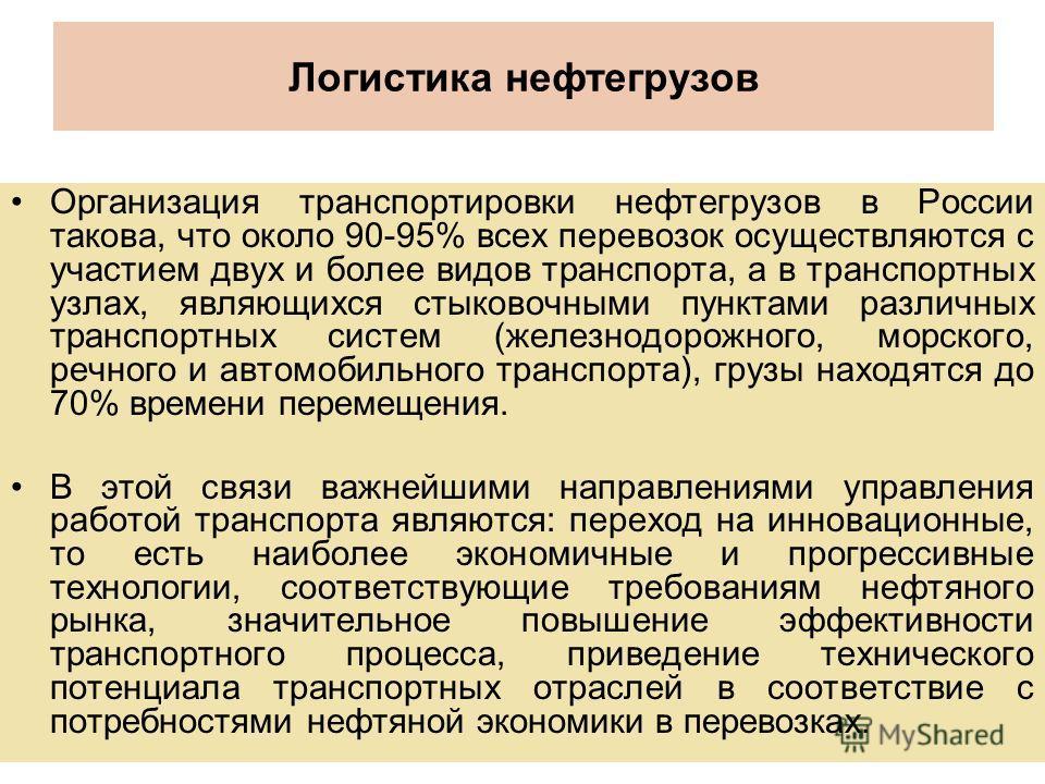 Логистика нефтегрузов Организация транспортировки нефтегрузов в России такова, что около 90-95% всех перевозок осуществляются с участием двух и более видов транспорта, а в транспортных узлах, являющихся стыковочными пунктами различных транспортных си
