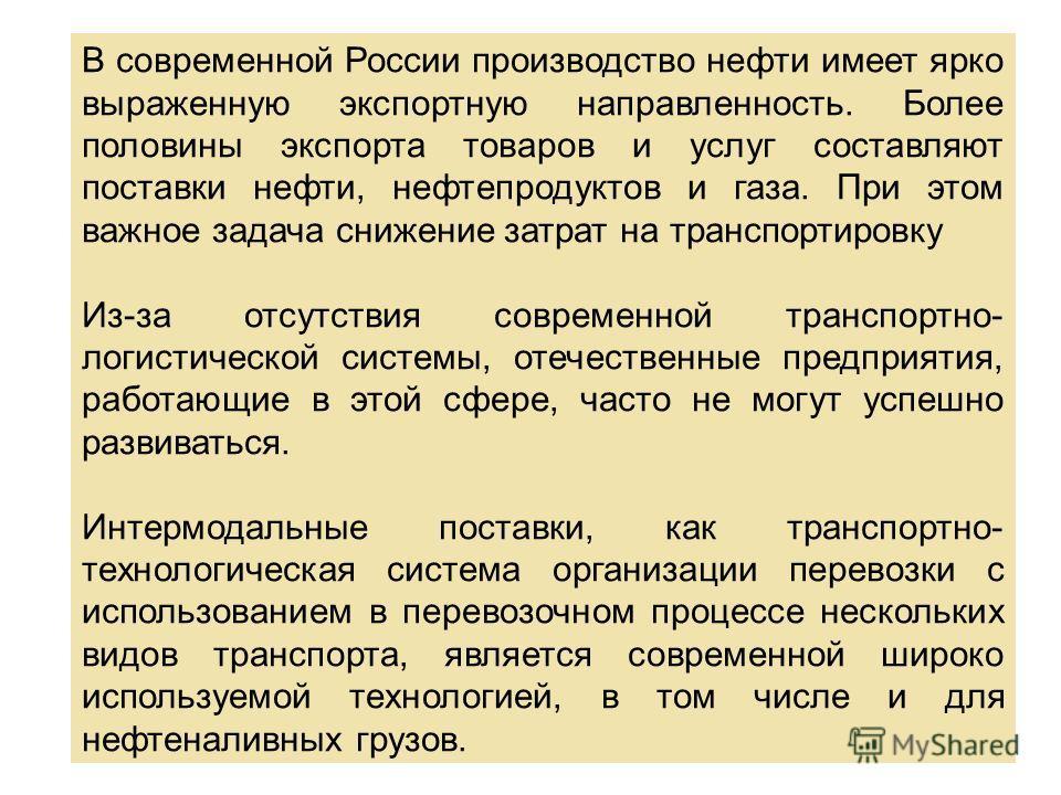 В современной России производство нефти имеет ярко выраженную экспортную направленность. Более половины экспорта товаров и услуг составляют поставки нефти, нефтепродуктов и газа. При этом важное задача снижение затрат на транспортировку Из-за отсутст