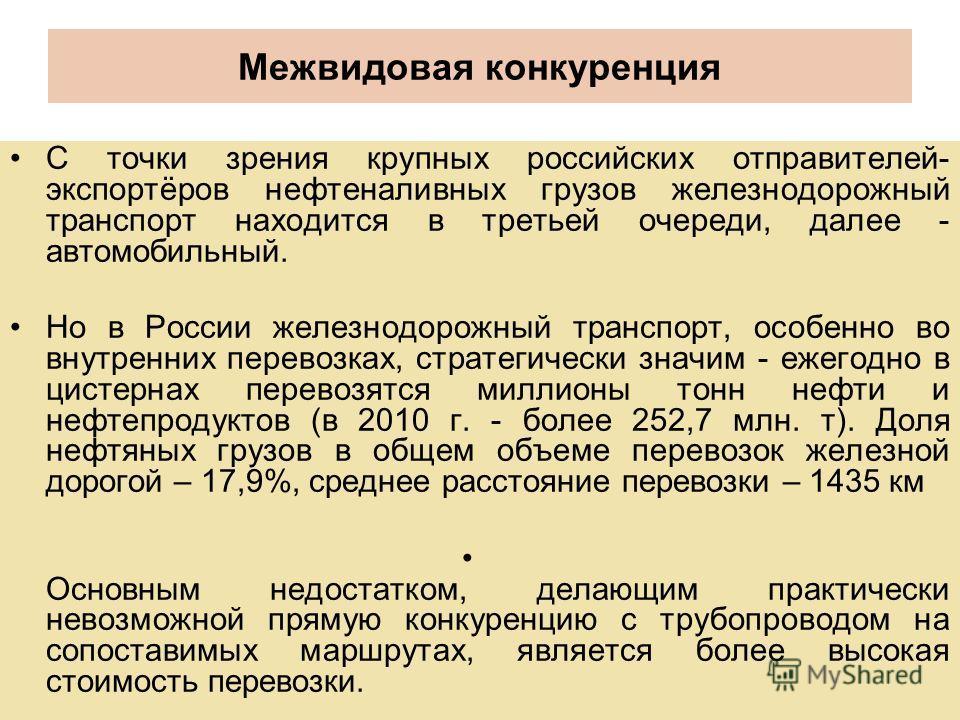Межвидовая конкуренция С точки зрения крупных российских отправителей- экспортёров нефтеналивных грузов железнодорожный транспорт находится в третьей очереди, далее - автомобильный. Но в России железнодорожный транспорт, особенно во внутренних перево