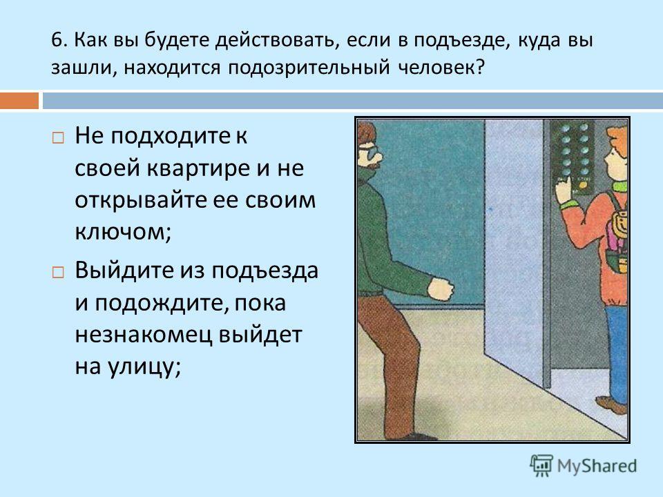 6. Как вы будете действовать, если в подъезде, куда вы зашли, находится подозрительный человек ? Не подходите к своей квартире и не открывайте ее своим ключом ; Выйдите из подъезда и подождите, пока незнакомец выйдет на улицу ;