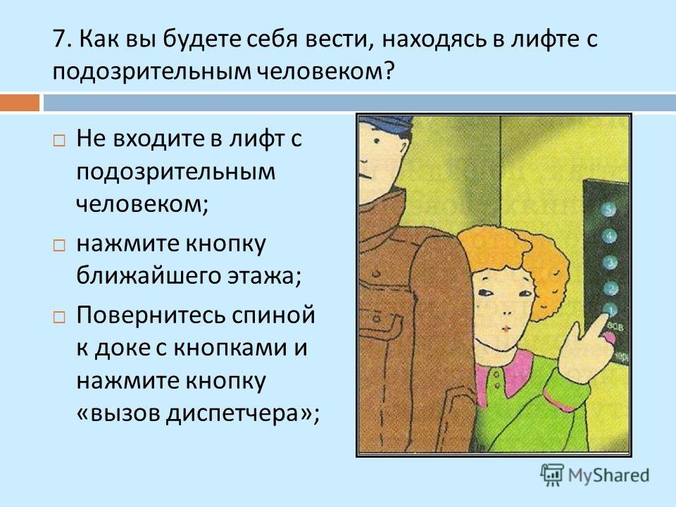 7. Как вы будете себя вести, находясь в лифте с подозрительным человеком ? Не входите в лифт с подозрительным человеком ; нажмите кнопку ближайшего этажа ; Повернитесь спиной к доке с кнопками и нажмите кнопку « вызов диспетчера »;