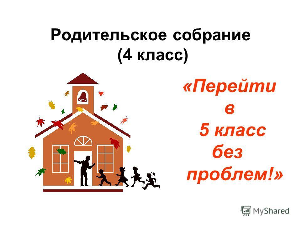 Родительское собрание (4 класс) «Перейти в 5 класс без проблем!»