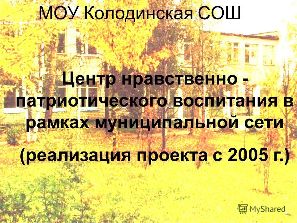 МОУ Колодинская СОШ Центр нравственно - патриотического воспитания в рамках муниципальной сети (реализация проекта с 2005 г.)