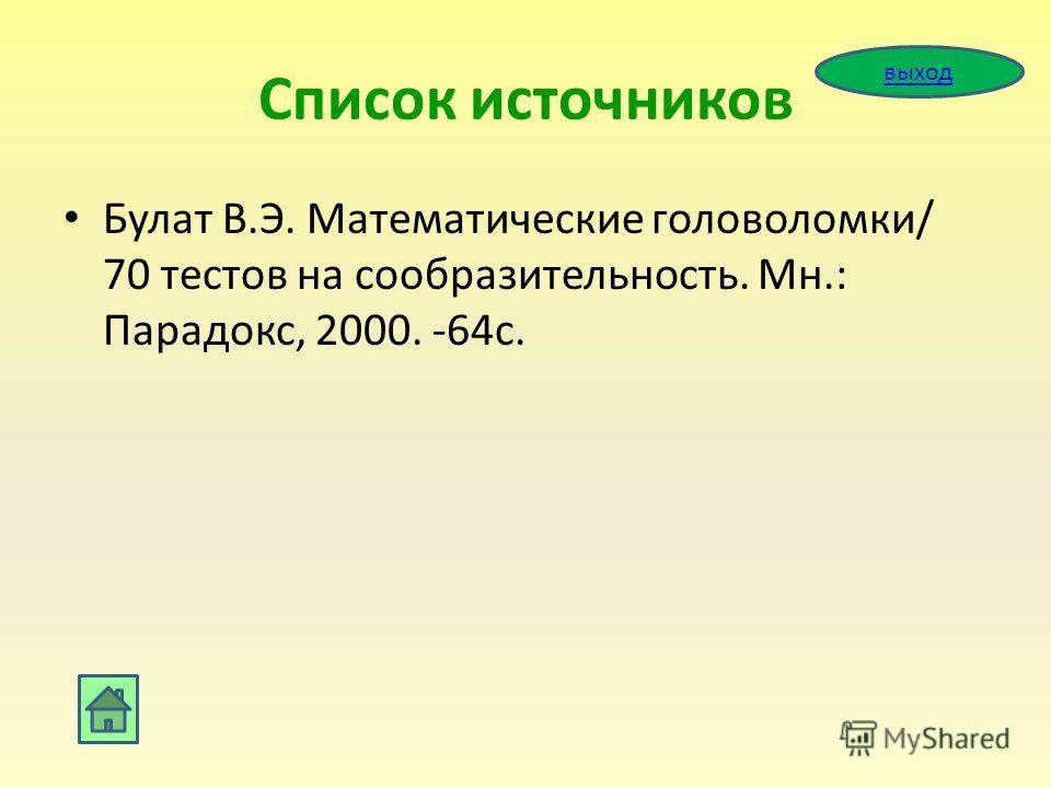 Список источников Булат В.Э. Математические головоломки/ 70 тестов на сообразительность. Мн.: Парадокс, 2000. -64с. выход
