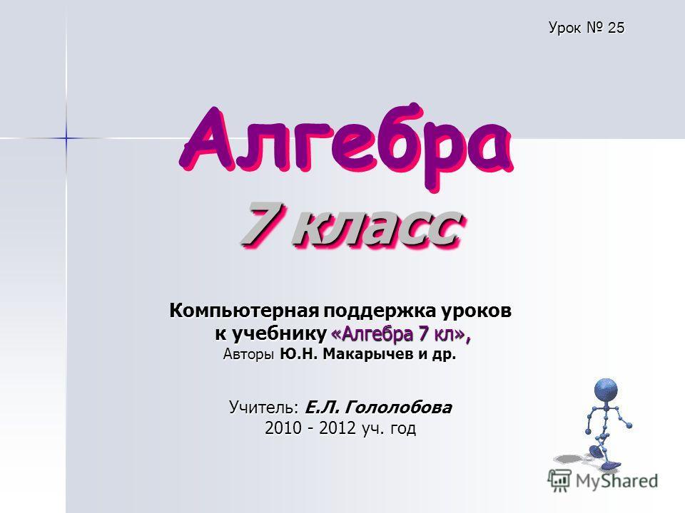 7 класс Алгебра 7 класс Компьютерная поддержка уроков к учебнику «Алгебра 7 кл», к учебнику «Алгебра 7 кл», Авторы Ю.Н. Макарычев и др. Учитель: Е.Л. Гололобова 2010 - 2012 уч. год Урок 25