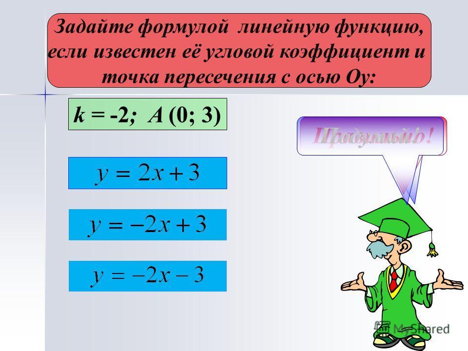 Задайте формулой линейную функцию, если известен её угловой коэффициент и точка пересечения с осью Оу: k = -2; A (0; 3) Не верно!Правильно!Подумай!