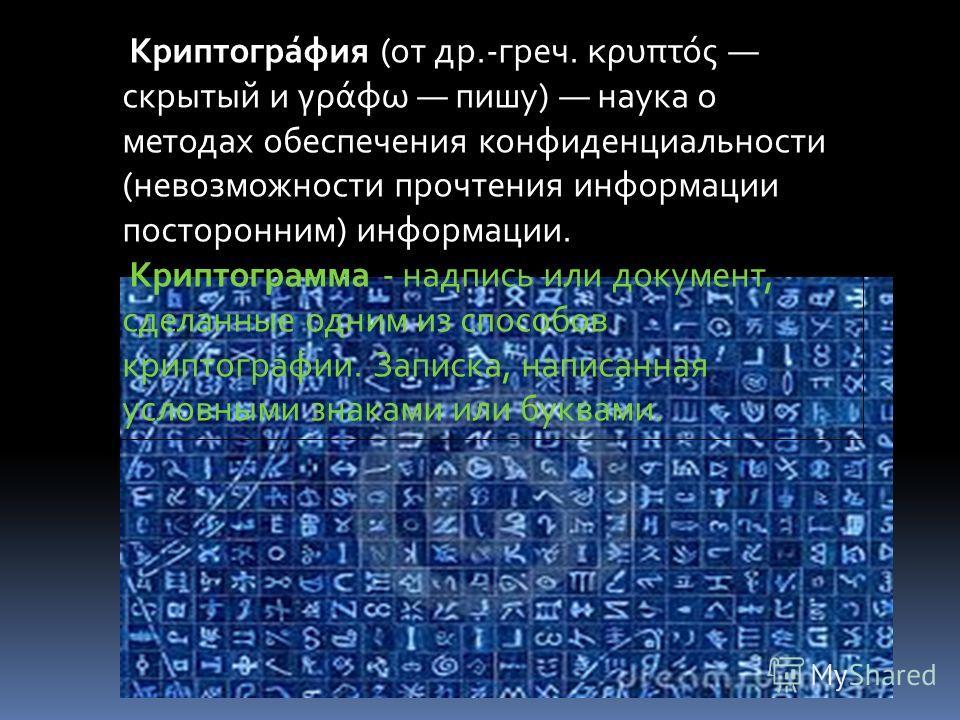 Криптогра́фия (от др.-греч. κρυπτός скрытый и γράφω пишу) наука о методах обеспечения конфиденциальности (невозможности прочтения информации посторонним) информации. Криптограмма - надпись или документ, сделанные одним из способов криптографии. Запис